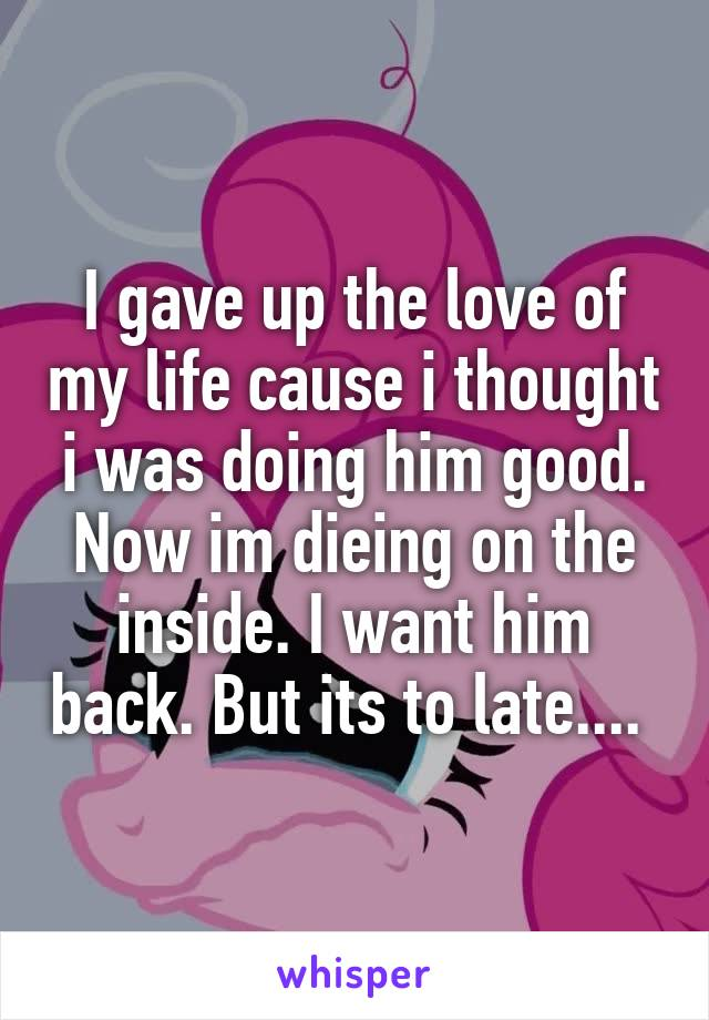 I gave up the love of my life cause i thought i was doing him good. Now im dieing on the inside. I want him back. But its to late....