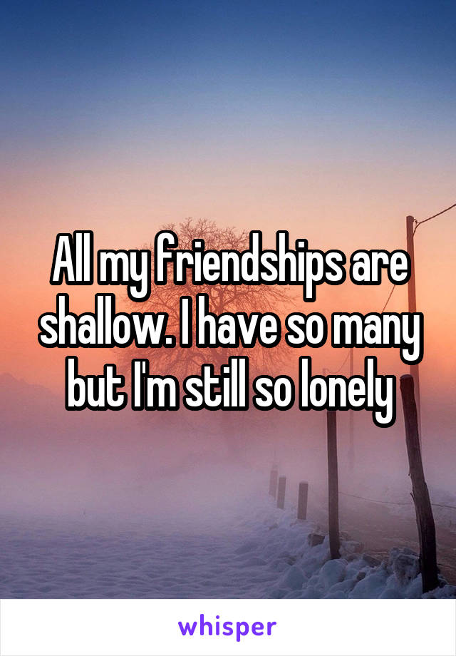 All my friendships are shallow. I have so many but I'm still so lonely