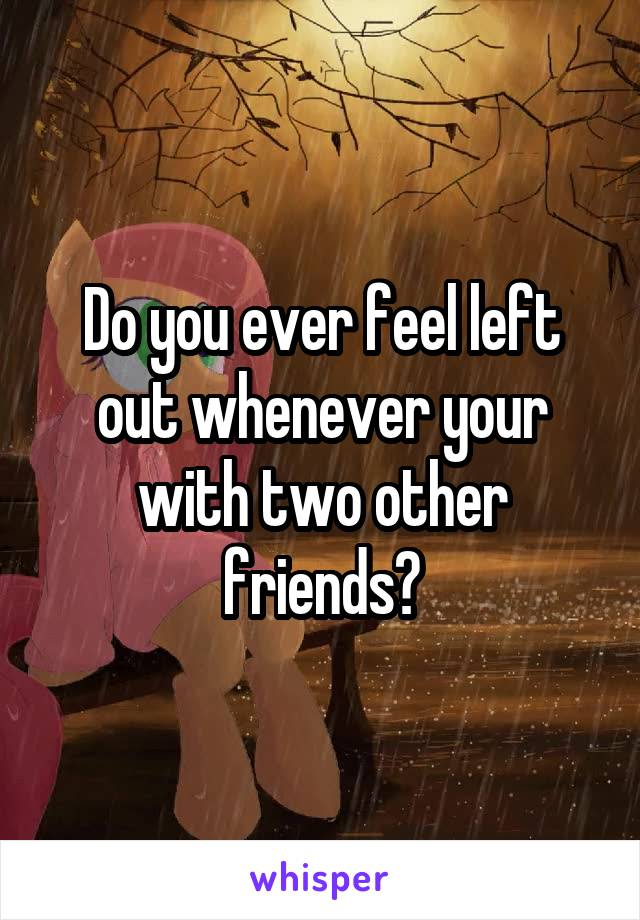 Do you ever feel left out whenever your with two other friends?