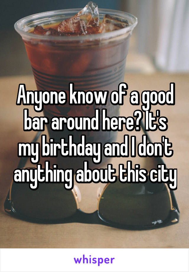 Anyone know of a good bar around here? It's my birthday and I don't anything about this city