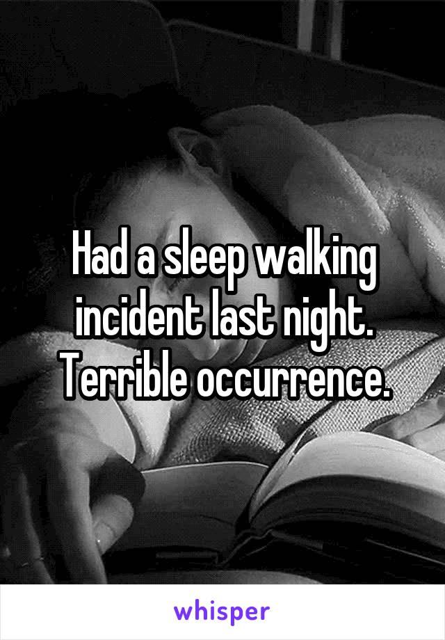 Had a sleep walking incident last night. Terrible occurrence.