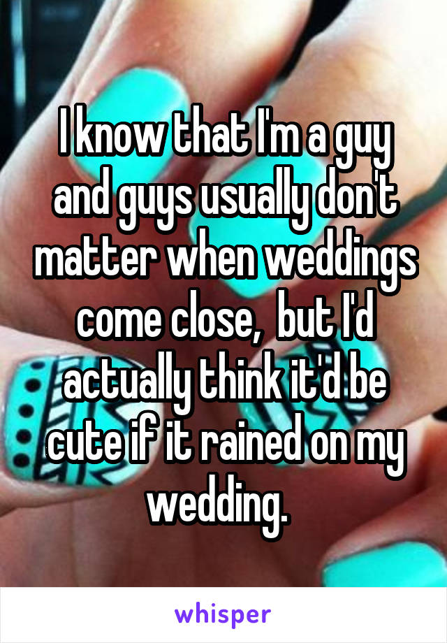 I know that I'm a guy and guys usually don't matter when weddings come close,  but I'd actually think it'd be cute if it rained on my wedding.