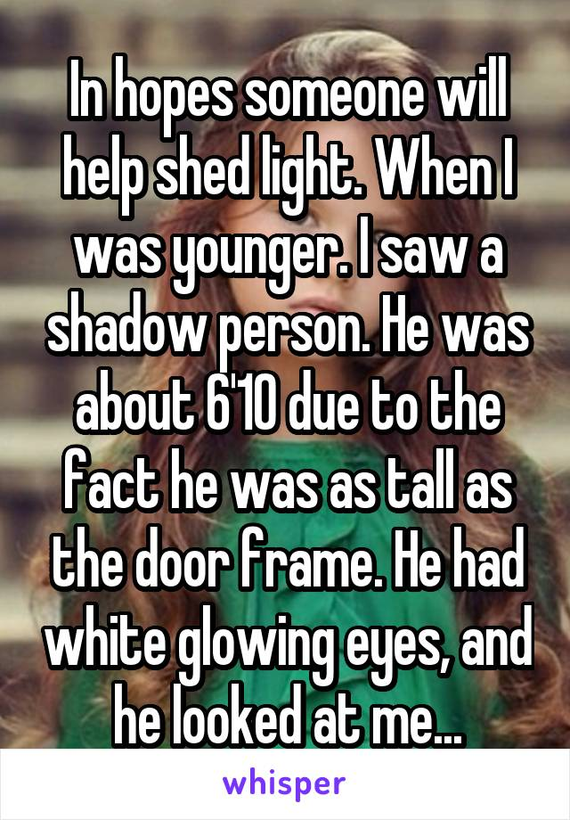 In hopes someone will help shed light. When I was younger. I saw a shadow person. He was about 6'10 due to the fact he was as tall as the door frame. He had white glowing eyes, and he looked at me...