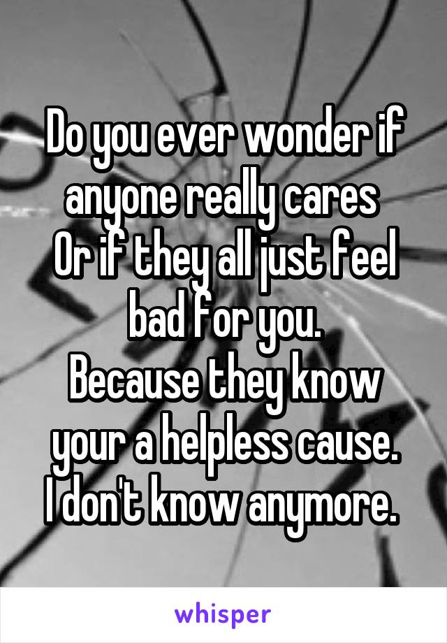 Do you ever wonder if anyone really cares  Or if they all just feel bad for you. Because they know your a helpless cause. I don't know anymore.