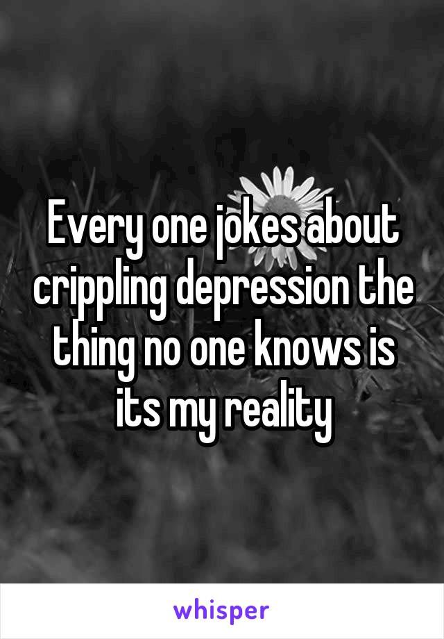 Every one jokes about crippling depression the thing no one knows is its my reality