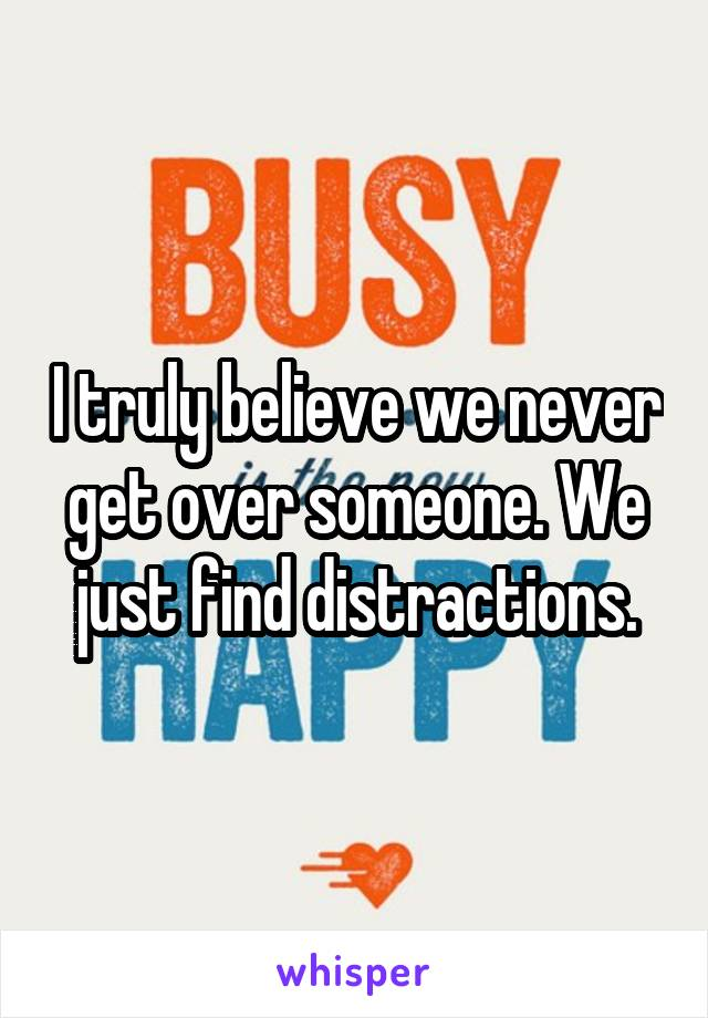 I truly believe we never get over someone. We just find distractions.