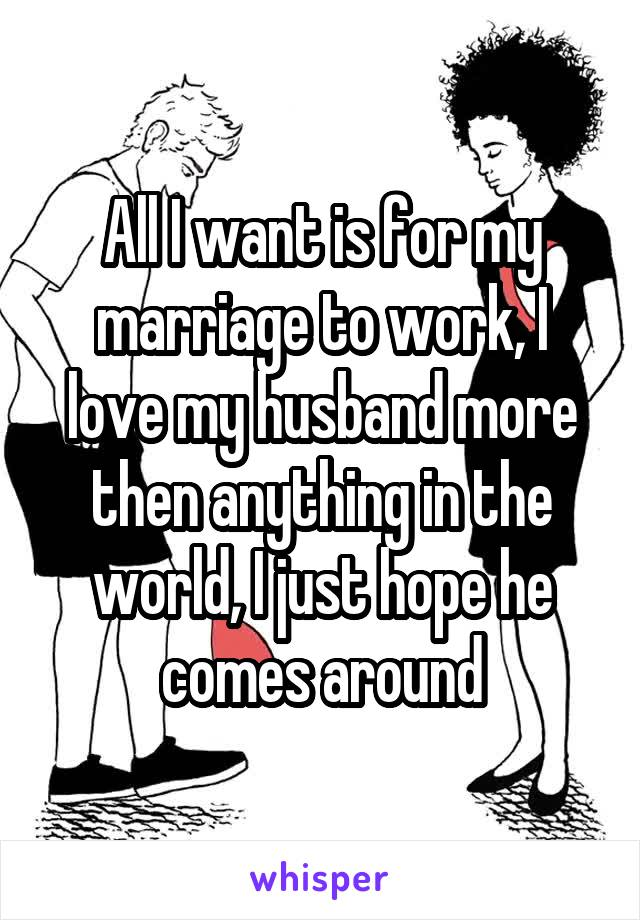 All I want is for my marriage to work, I love my husband more then anything in the world, I just hope he comes around