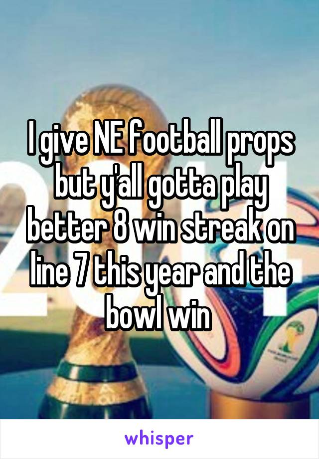 I give NE football props but y'all gotta play better 8 win streak on line 7 this year and the bowl win