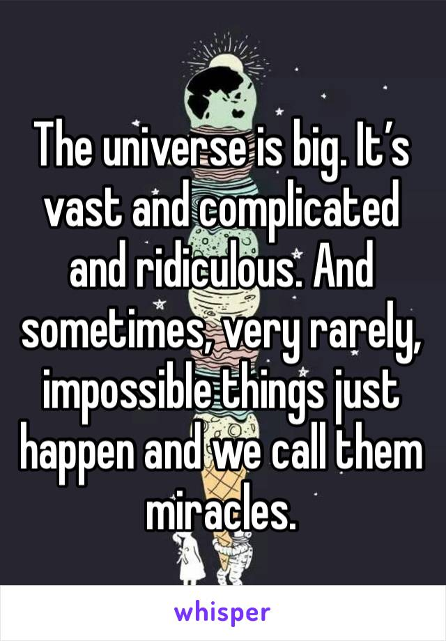 The universe is big. It's vast and complicated and ridiculous. And sometimes, very rarely, impossible things just happen and we call them miracles.