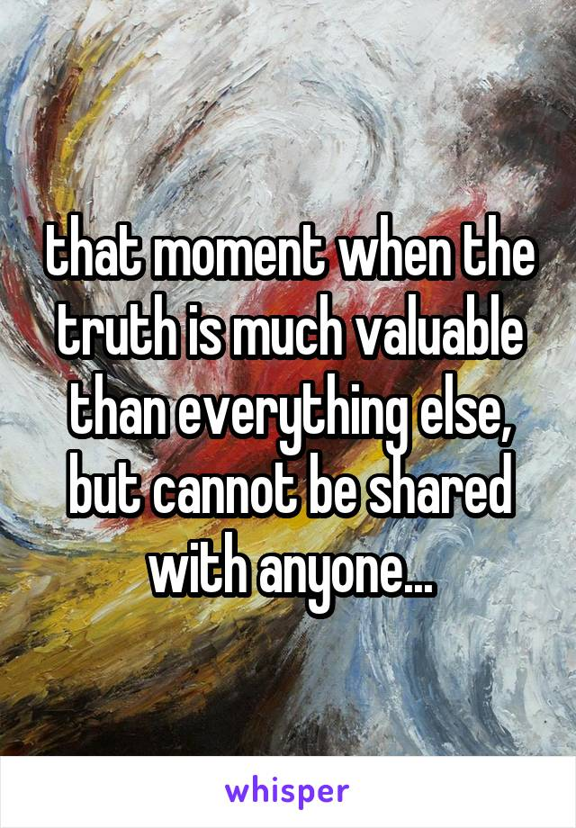 that moment when the truth is much valuable than everything else, but cannot be shared with anyone...