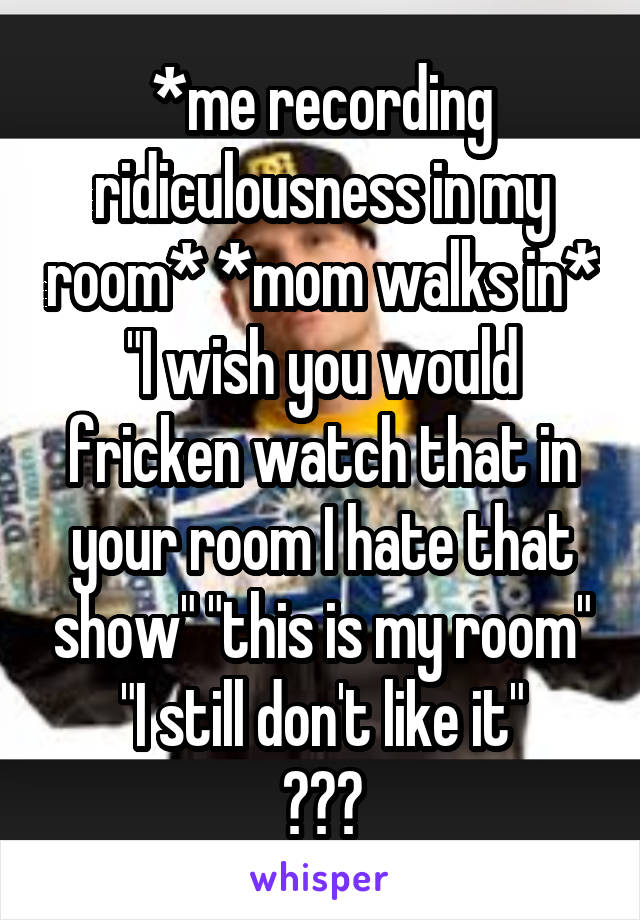 """*me recording ridiculousness in my room* *mom walks in* """"I wish you would fricken watch that in your room I hate that show"""" """"this is my room"""" """"I still don't like it"""" ???"""