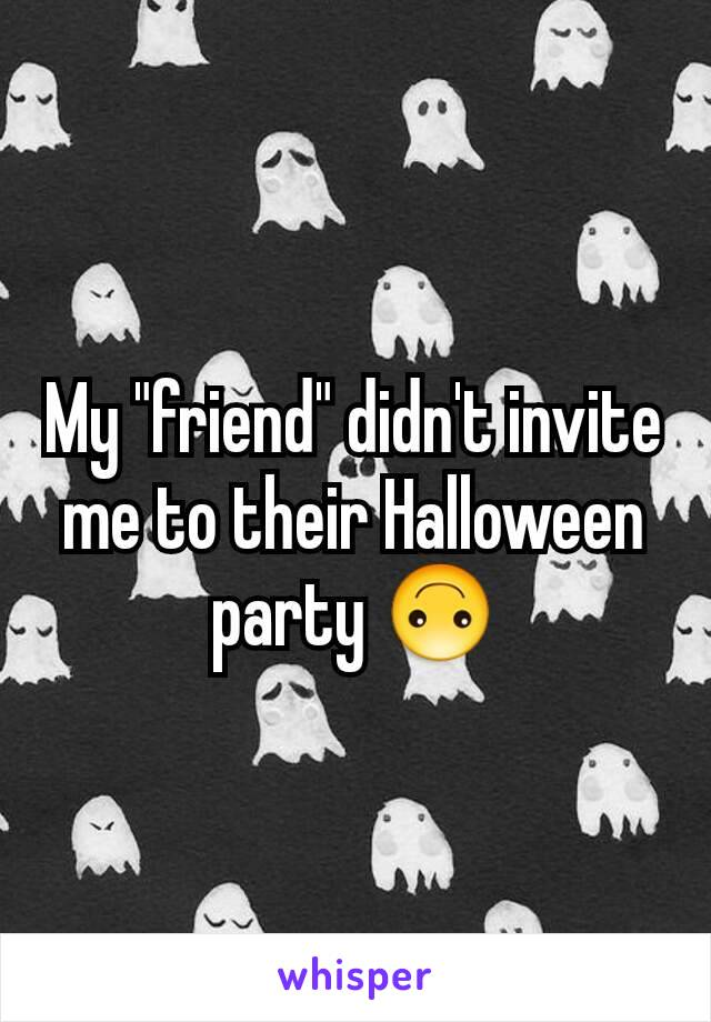 """My """"friend"""" didn't invite me to their Halloween party 🙃"""