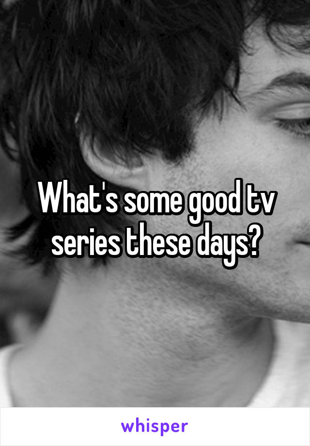 What's some good tv series these days?