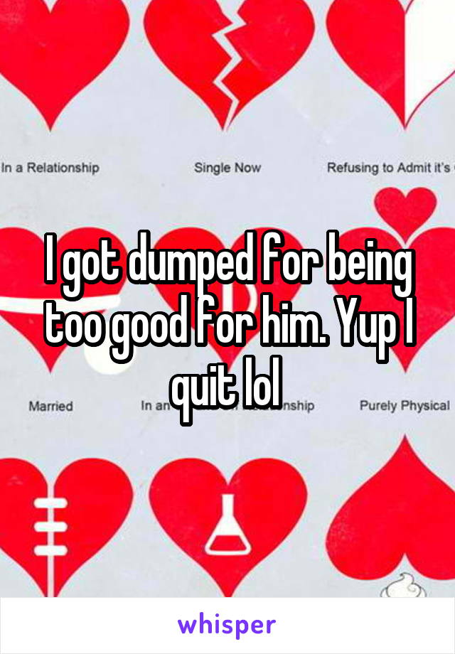 I got dumped for being too good for him. Yup I quit lol