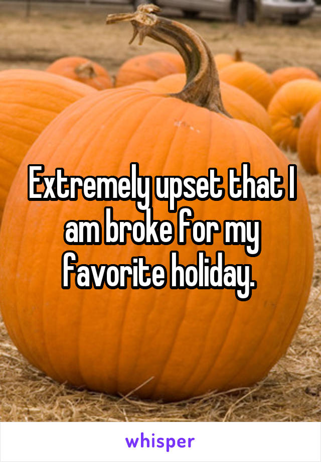 Extremely upset that I am broke for my favorite holiday.