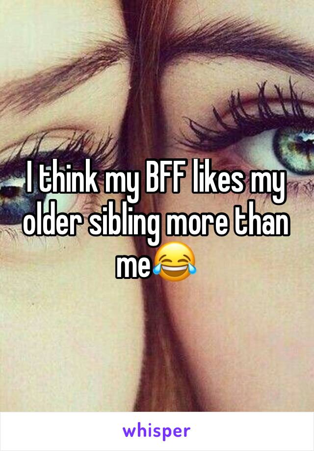 I think my BFF likes my older sibling more than me😂