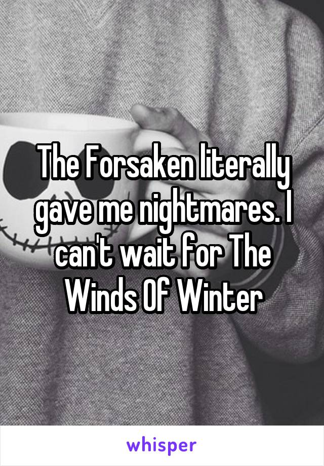 The Forsaken literally gave me nightmares. I can't wait for The Winds Of Winter