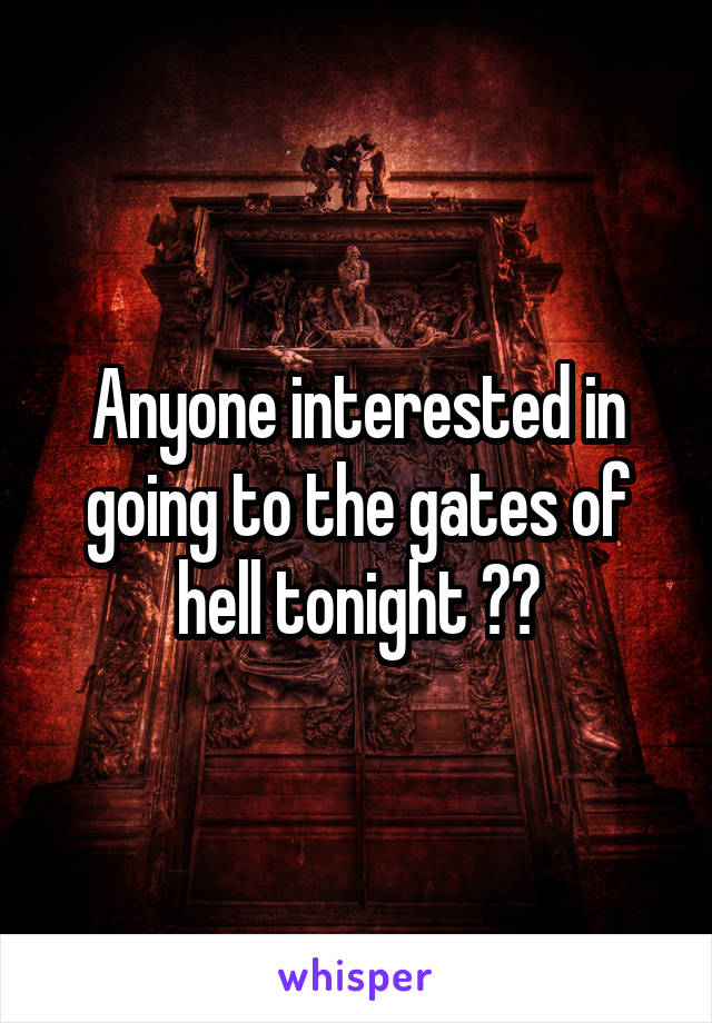 Anyone interested in going to the gates of hell tonight ??