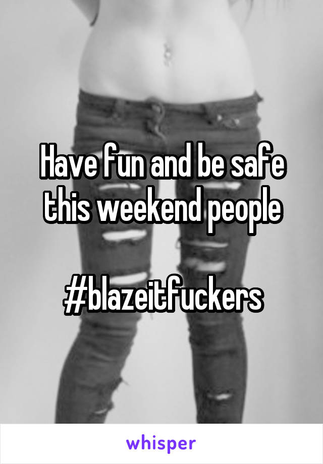 Have fun and be safe this weekend people  #blazeitfuckers