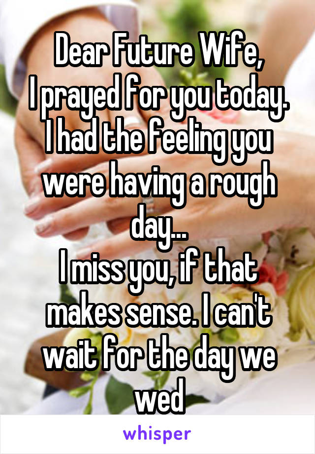 Dear Future Wife, I prayed for you today. I had the feeling you were having a rough day... I miss you, if that makes sense. I can't wait for the day we wed