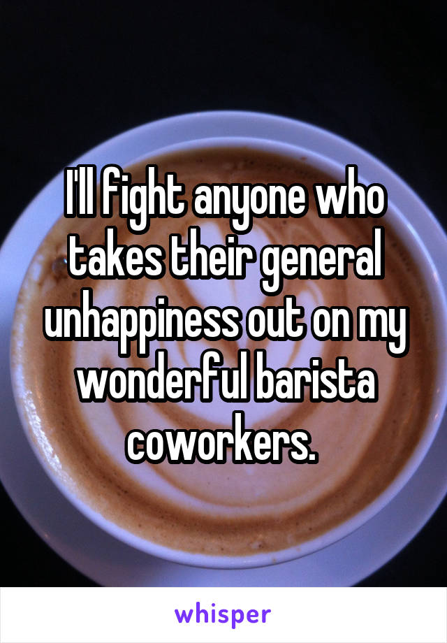 I'll fight anyone who takes their general unhappiness out on my wonderful barista coworkers.