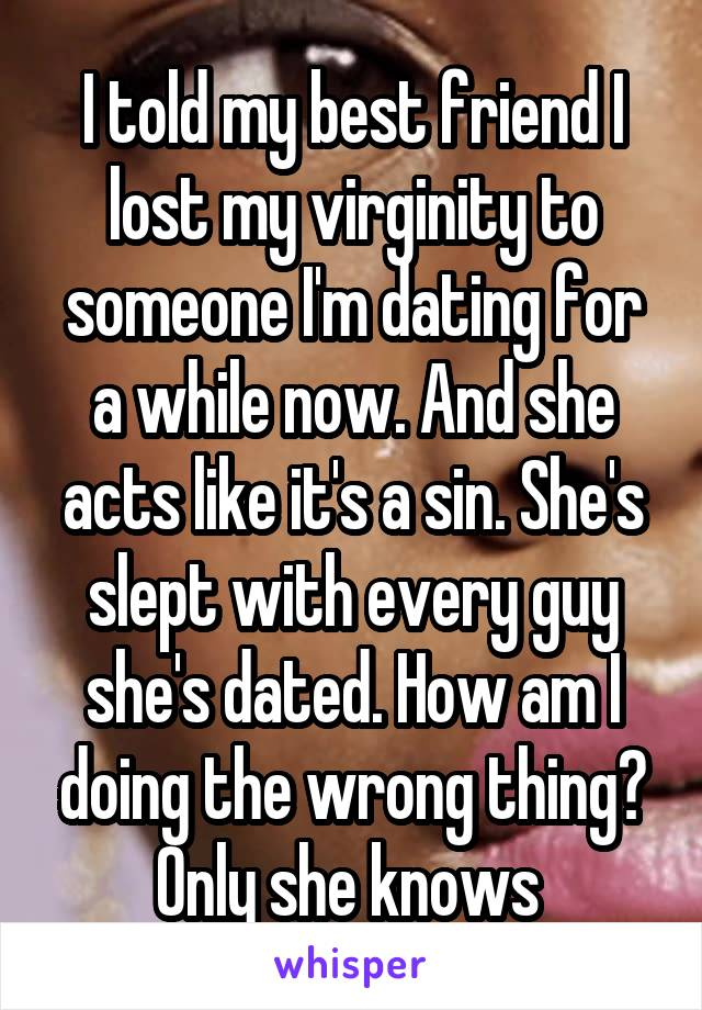 I told my best friend I lost my virginity to someone I'm dating for a while now. And she acts like it's a sin. She's slept with every guy she's dated. How am I doing the wrong thing? Only she knows
