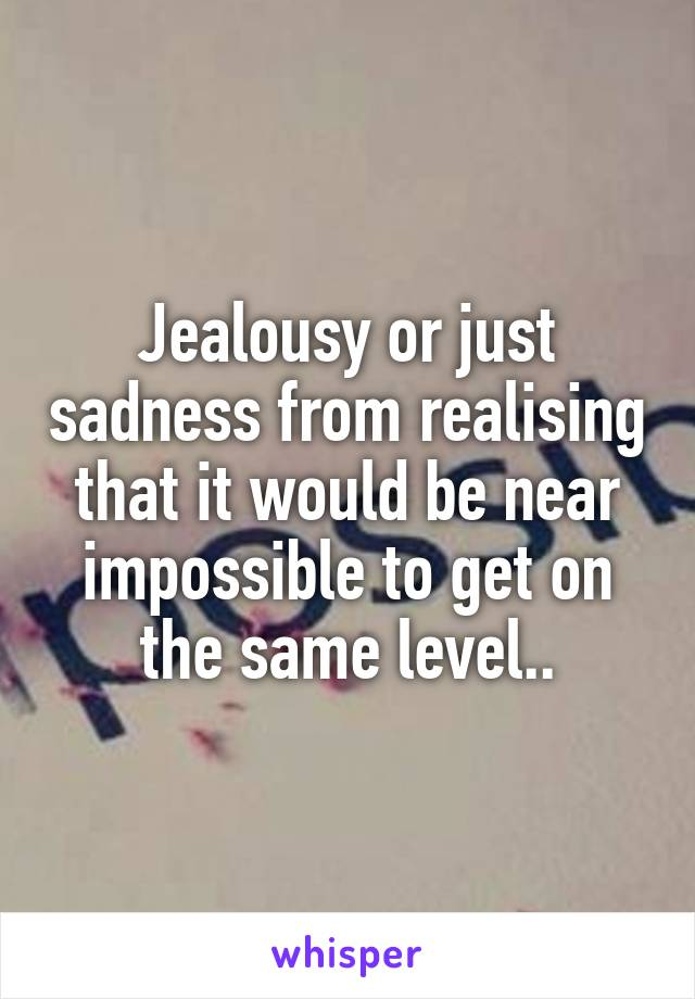 Jealousy or just sadness from realising that it would be near impossible to get on the same level..