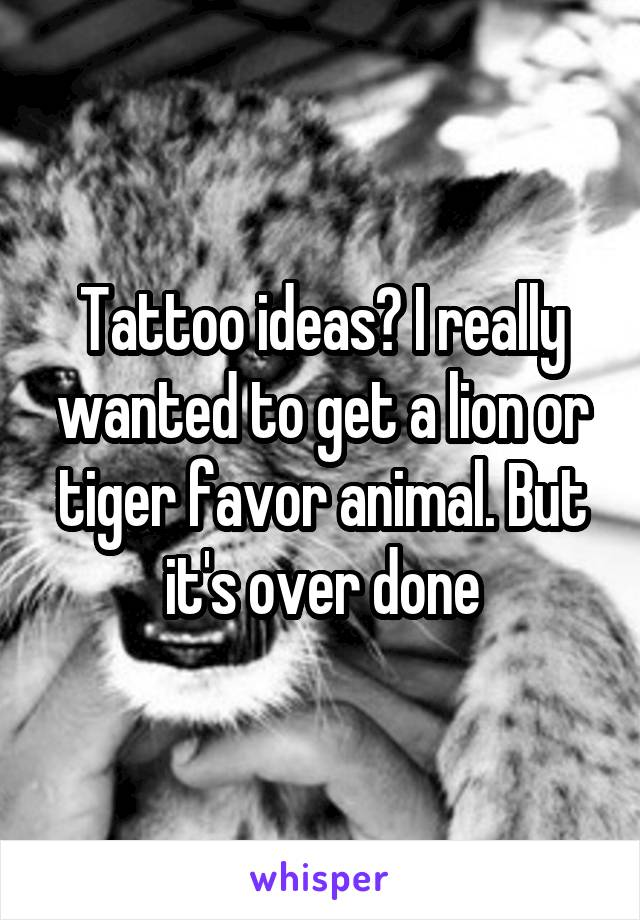 Tattoo ideas? I really wanted to get a lion or tiger favor animal. But it's over done