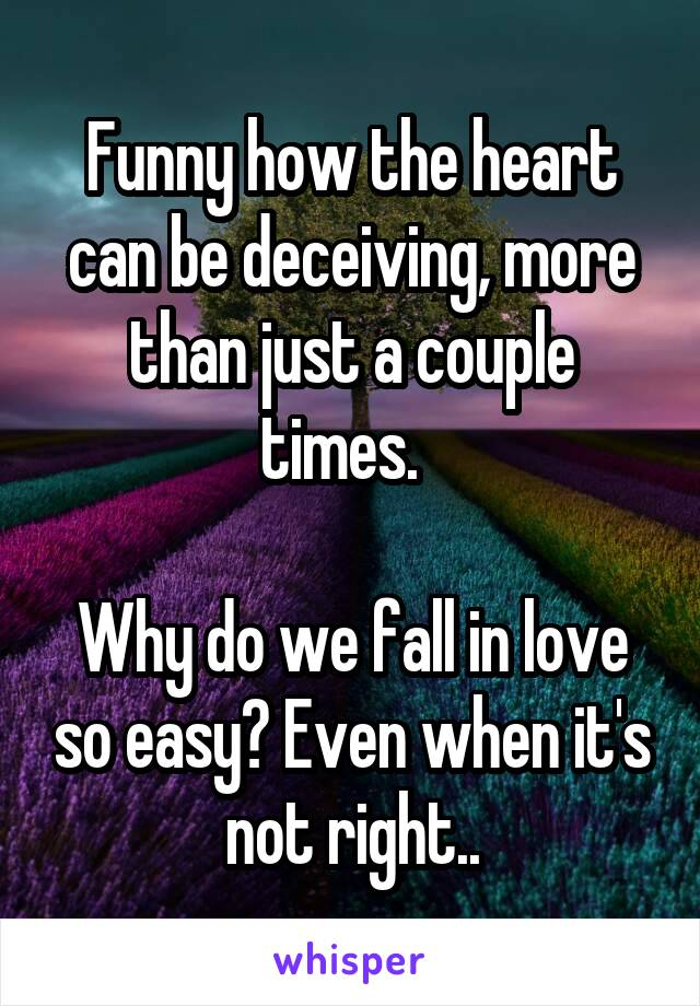 Funny how the heart can be deceiving, more than just a couple times.    Why do we fall in love so easy? Even when it's not right..