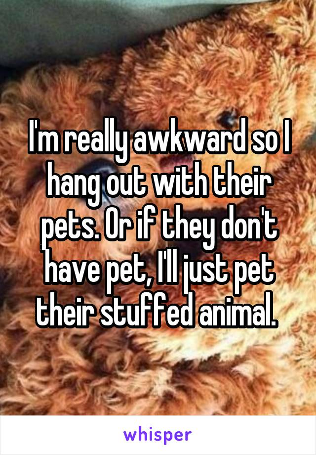 I'm really awkward so I hang out with their pets. Or if they don't have pet, I'll just pet their stuffed animal.