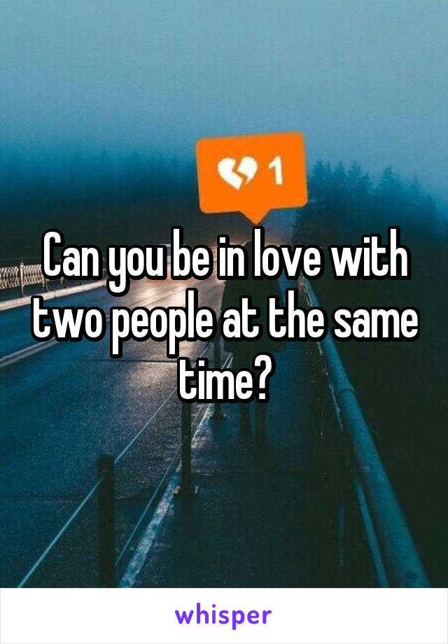 Can you be in love with two people at the same time?