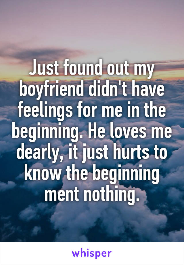 Just found out my boyfriend didn't have feelings for me in the beginning. He loves me dearly, it just hurts to know the beginning ment nothing.
