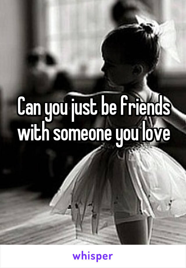 Can you just be friends with someone you love