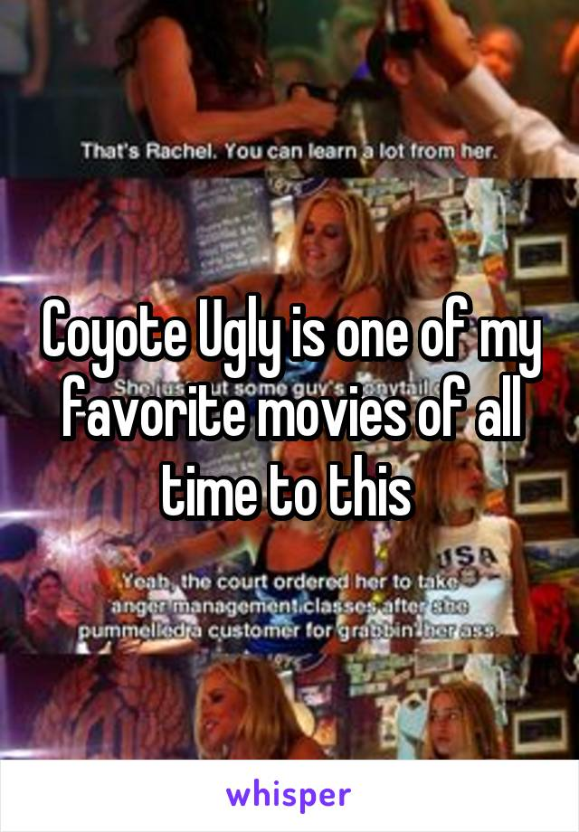 Coyote Ugly is one of my favorite movies of all time to this
