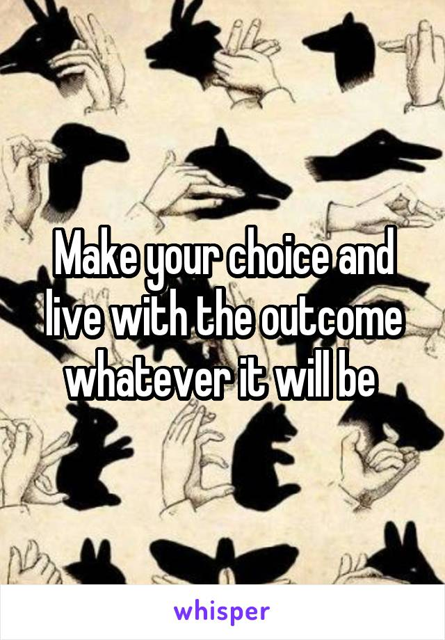 Make your choice and live with the outcome whatever it will be