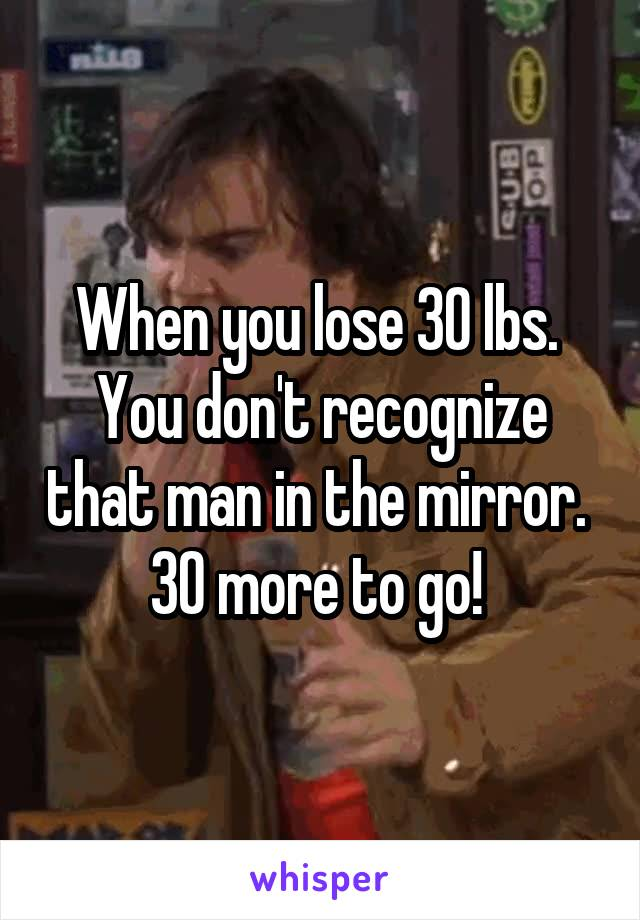 When you lose 30 lbs.  You don't recognize that man in the mirror.  30 more to go!