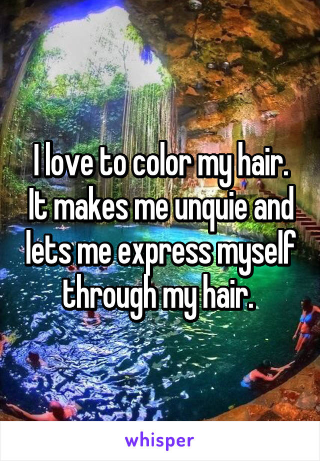 I love to color my hair. It makes me unquie and lets me express myself through my hair.