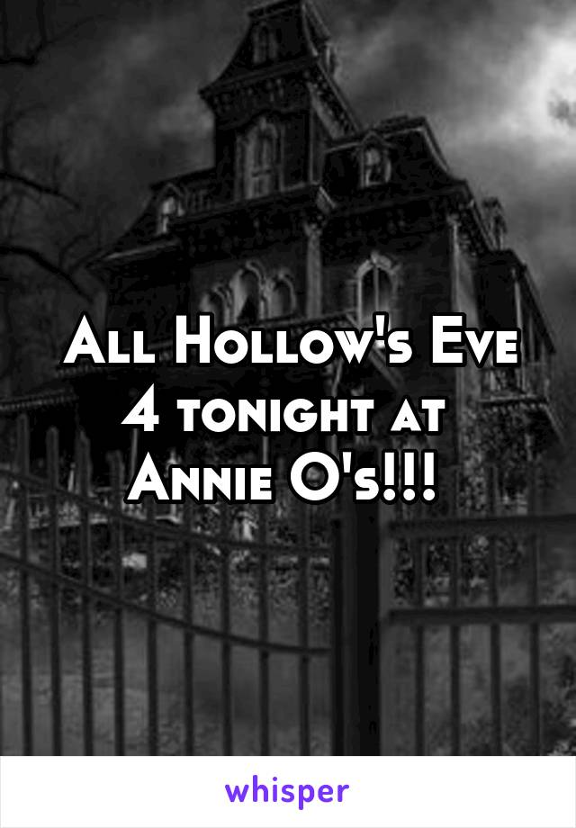 All Hollow's Eve 4 tonight at  Annie O's!!!