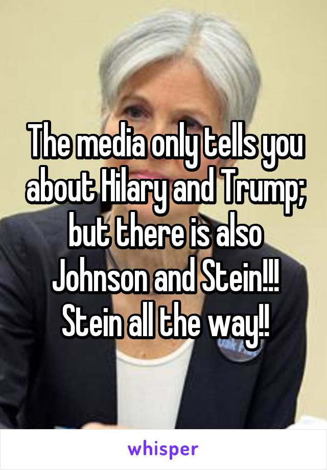 The media only tells you about Hilary and Trump; but there is also Johnson and Stein!!! Stein all the way!!