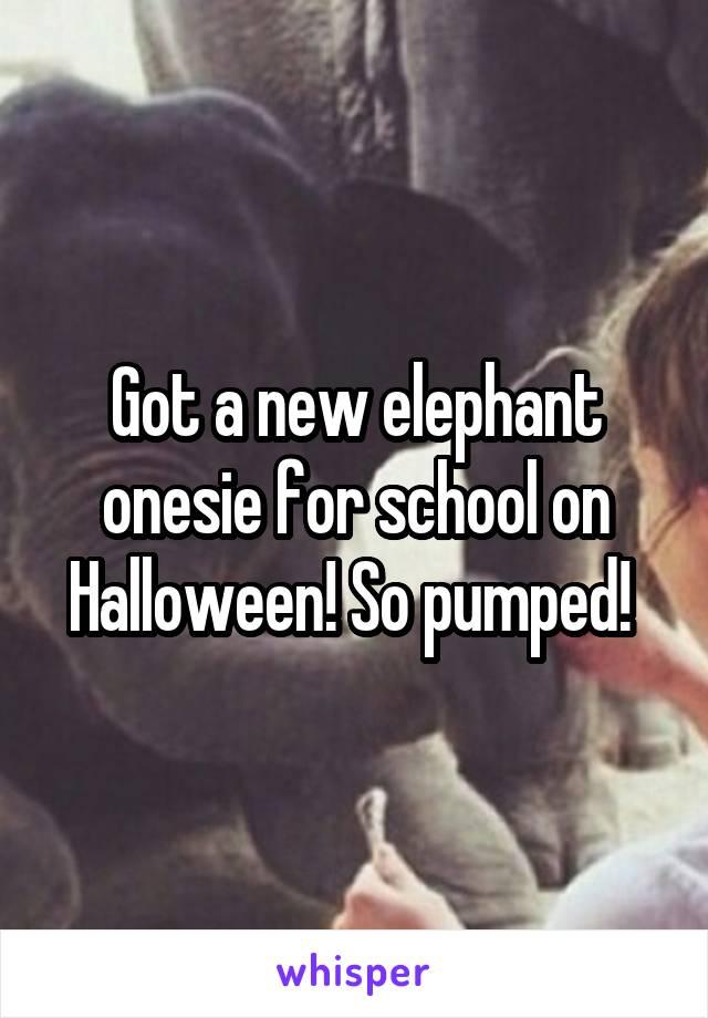 Got a new elephant onesie for school on Halloween! So pumped!