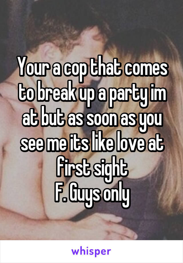 Your a cop that comes to break up a party im at but as soon as you see me its like love at first sight F. Guys only