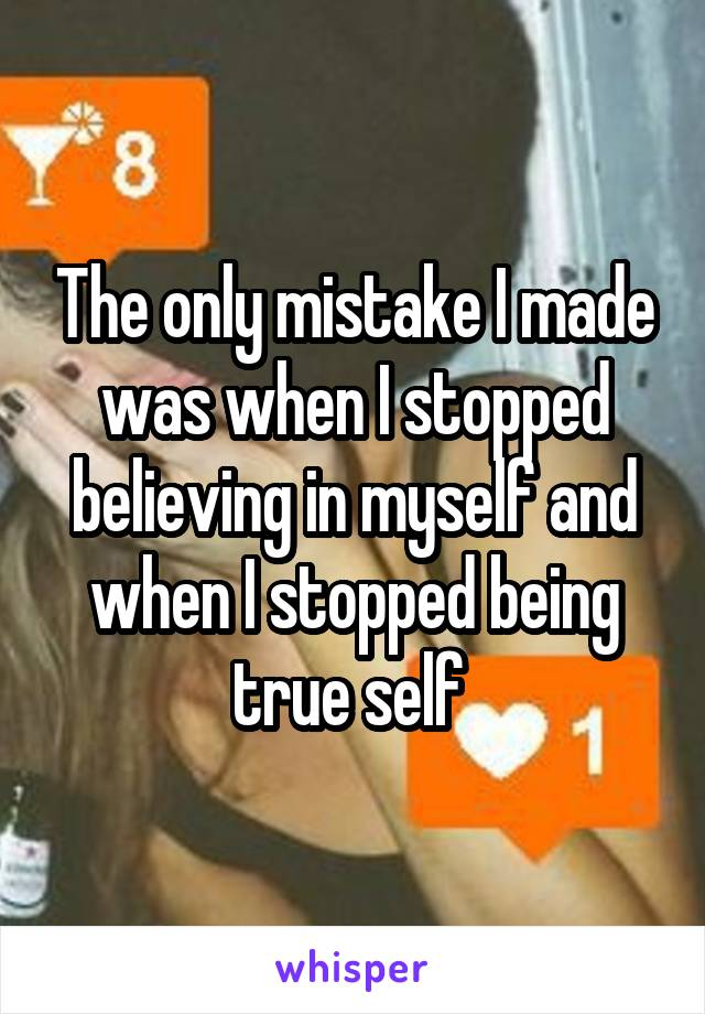 The only mistake I made was when I stopped believing in myself and when I stopped being true self