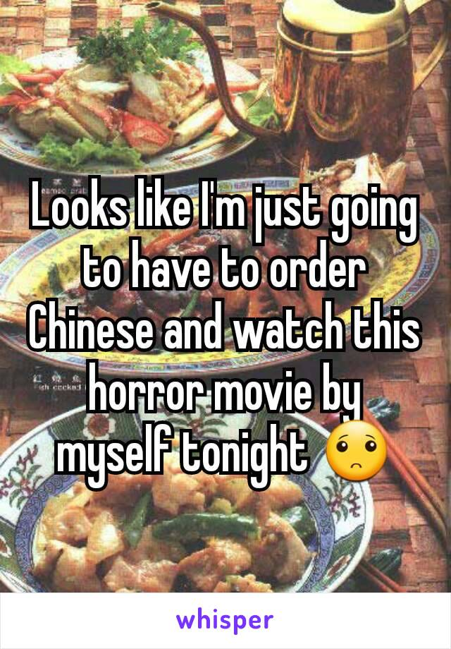 Looks like I'm just going to have to order Chinese and watch this horror movie by myself tonight 🙁