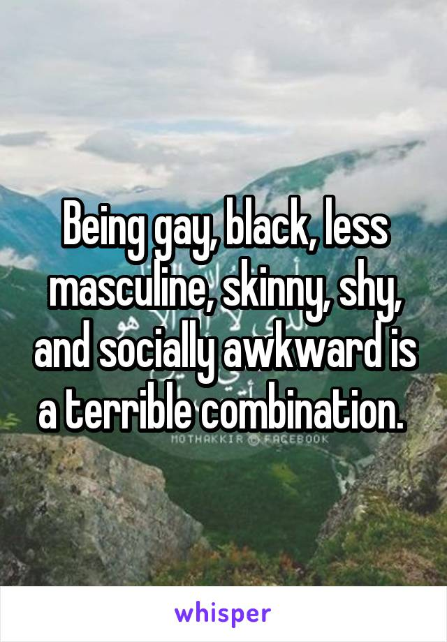 Being gay, black, less masculine, skinny, shy, and socially awkward is a terrible combination.