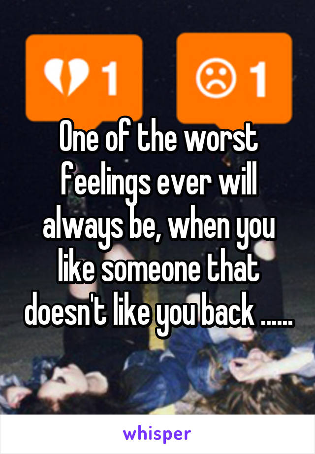 One of the worst feelings ever will always be, when you like someone that doesn't like you back ......
