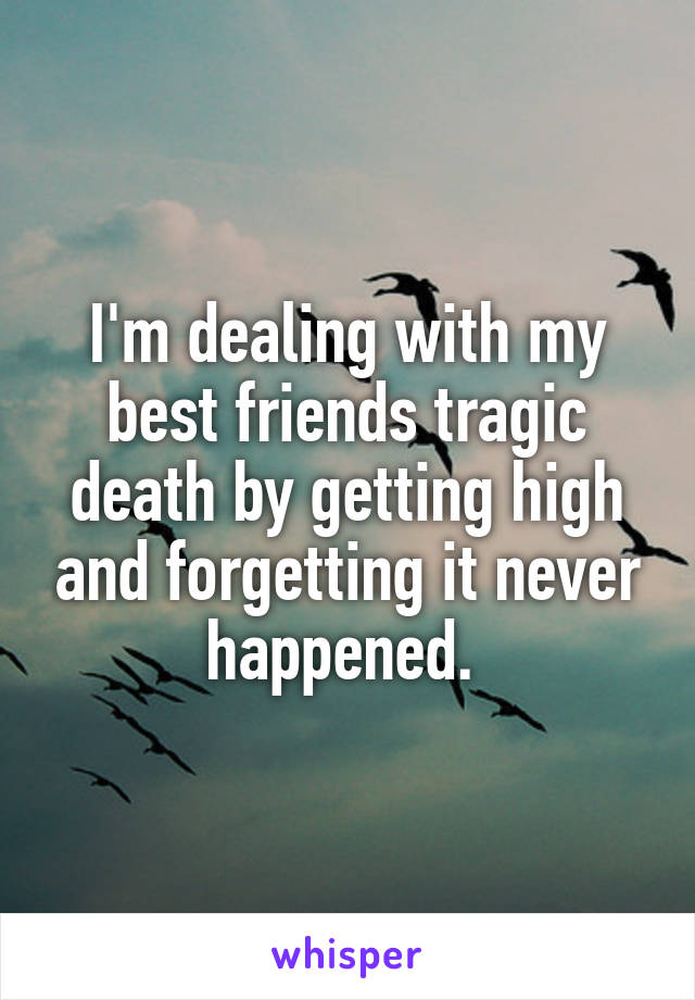 I'm dealing with my best friends tragic death by getting high and forgetting it never happened.