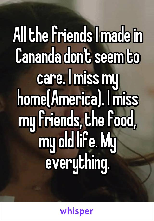 All the friends I made in Cananda don't seem to care. I miss my home(America). I miss my friends, the food, my old life. My everything.