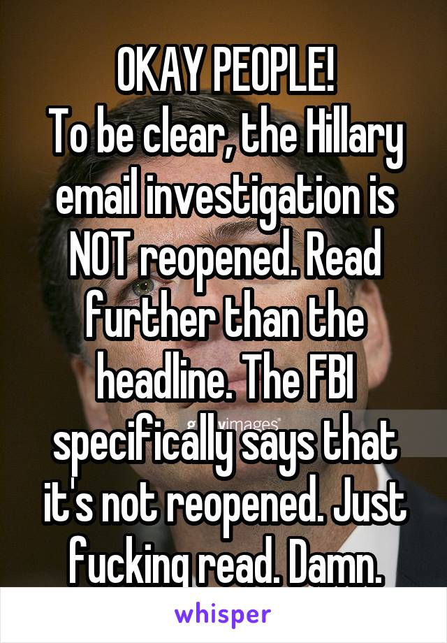 OKAY PEOPLE! To be clear, the Hillary email investigation is NOT reopened. Read further than the headline. The FBI specifically says that it's not reopened. Just fucking read. Damn.