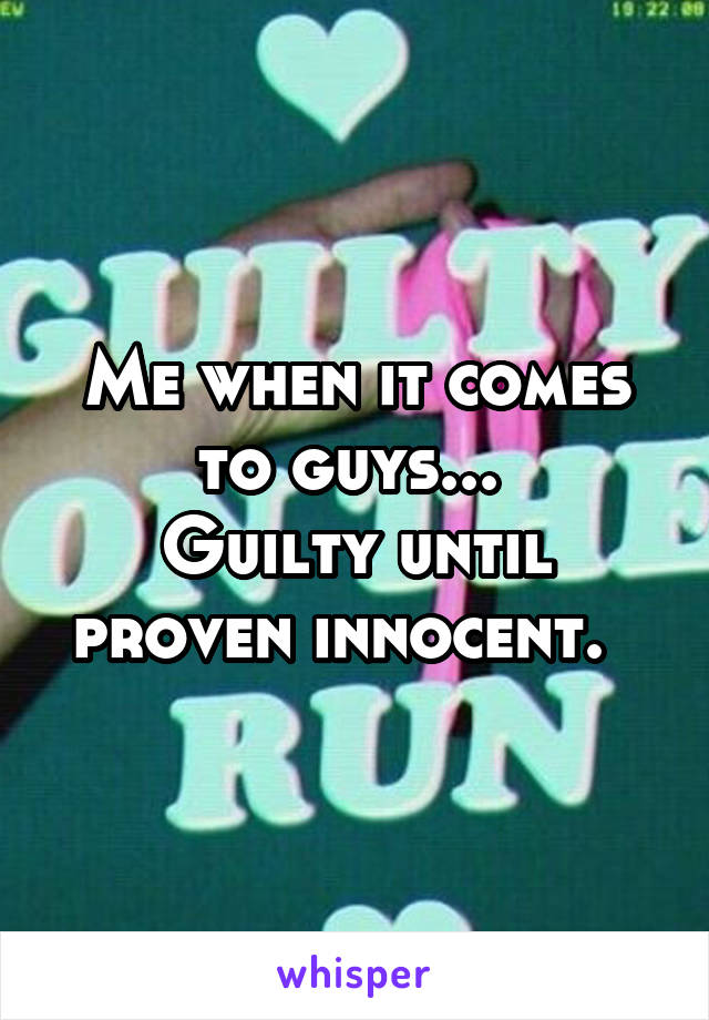 Me when it comes to guys...  Guilty until proven innocent.