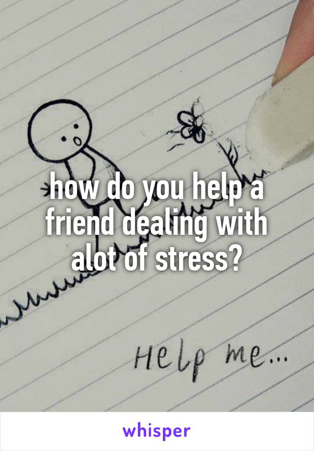 how do you help a friend dealing with alot of stress?